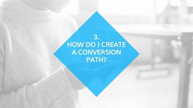 3. HOW DO I CREATE A CONVERSION PATH?