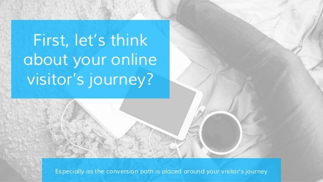 First, let's think about your online visitor's journey? Especially as the conversion path is placed around your visitor's ...