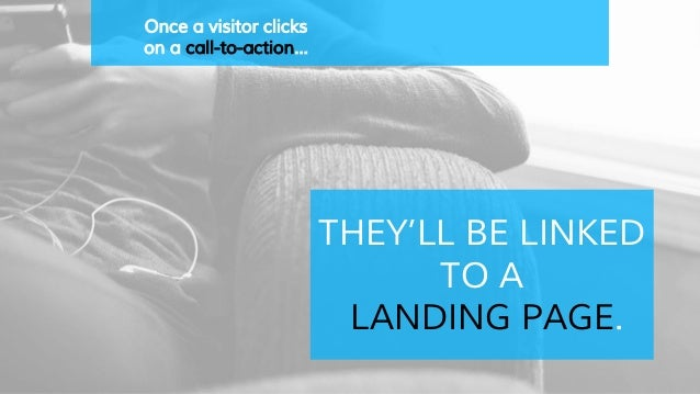 Once a visitor clicks on a call-to-action… THEY'LL BE LINKED TO A LANDING PAGE.