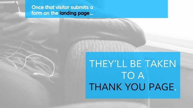 Once that visitor submits a form on the landing page… THEY'LL BE TAKEN TO A THANK YOU PAGE.