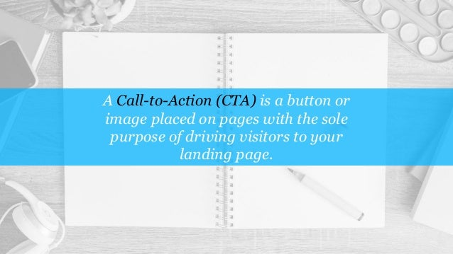 A Call-to-Action (CTA) is a button or image placed on pages with the sole purpose of driving visitors to your landing page.