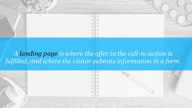 A landing page is where the offer in the call-to-action is fulfilled, and where the visitor submits information in a form.