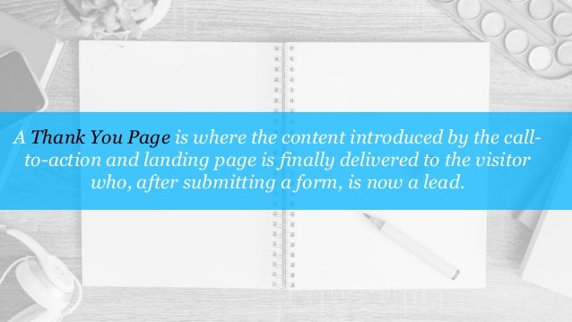 A Thank You Page is where the content introduced by the call- to-action and landing page is finally delivered to the visit...