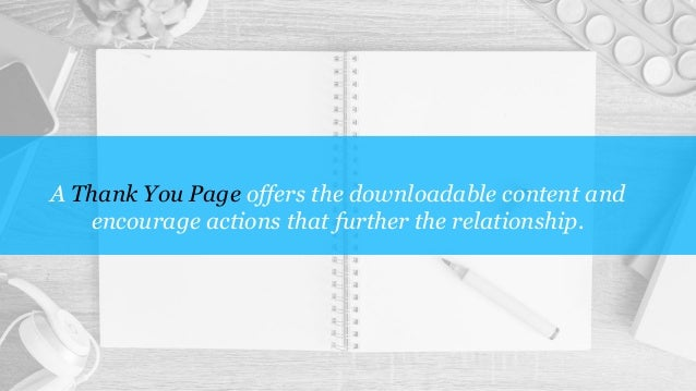 A Thank You Page offers the downloadable content and encourage actions that further the relationship.