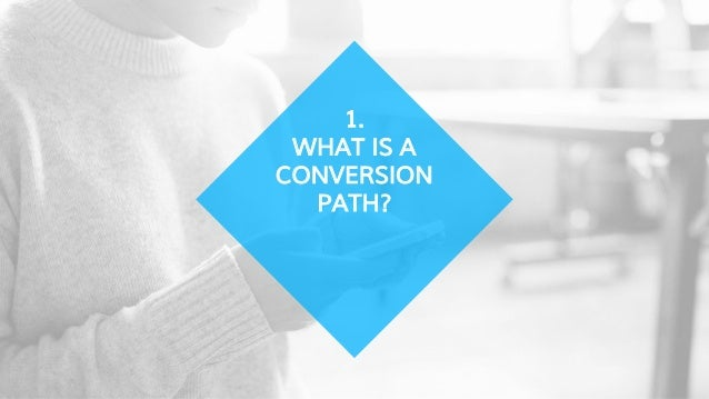1. WHAT IS A CONVERSION PATH?
