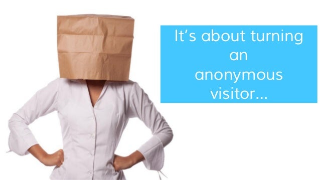 It's about turning an anonymous visitor…