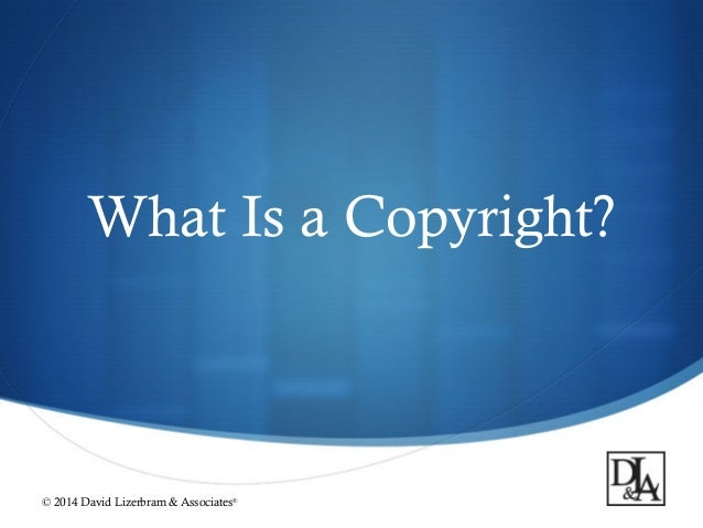  What Is a Copyright? © 2014 David Lizerbram & Associates®