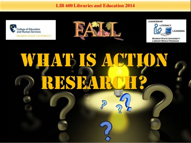 LIB 600 Libraries and Education 2014  What is Action  Research?