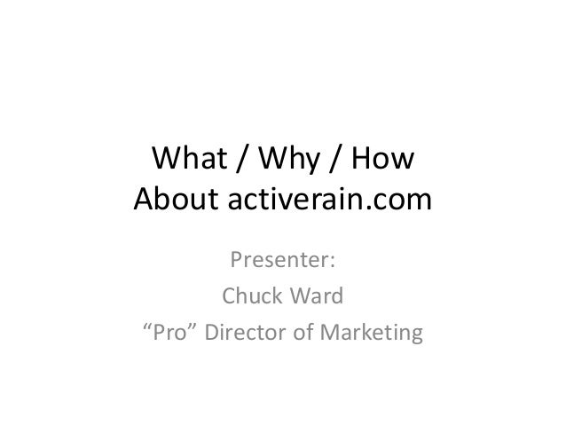 """What / Why / How About activerain.com Presenter: Chuck Ward """"Pro"""" Director of Marketing"""