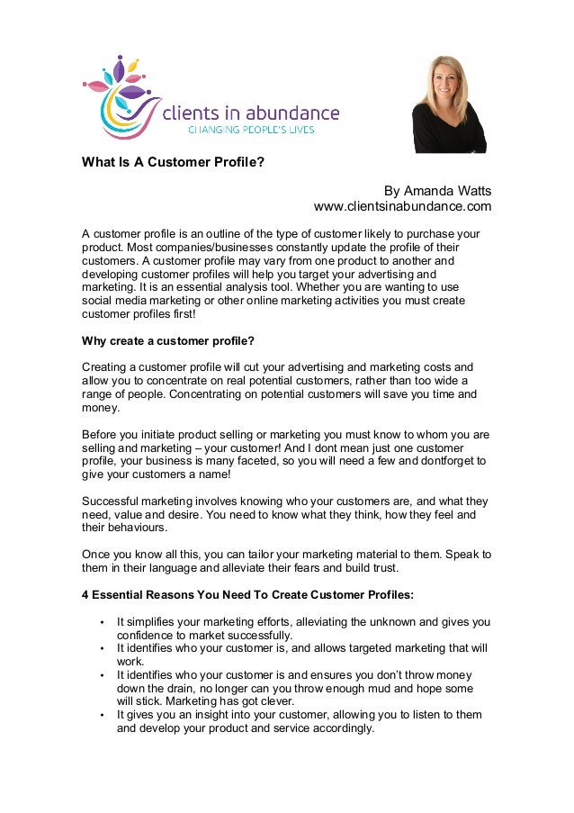 What Is A Customer Profile? By Amanda Watts www.clientsinabundance.com A customer profile is an outline of the type of cus...