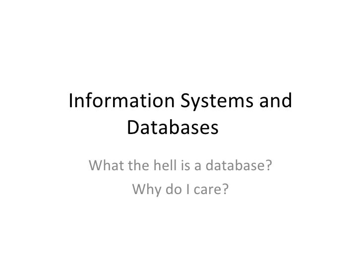 Information Systems and Databases What the hell is a database? Why do I care?