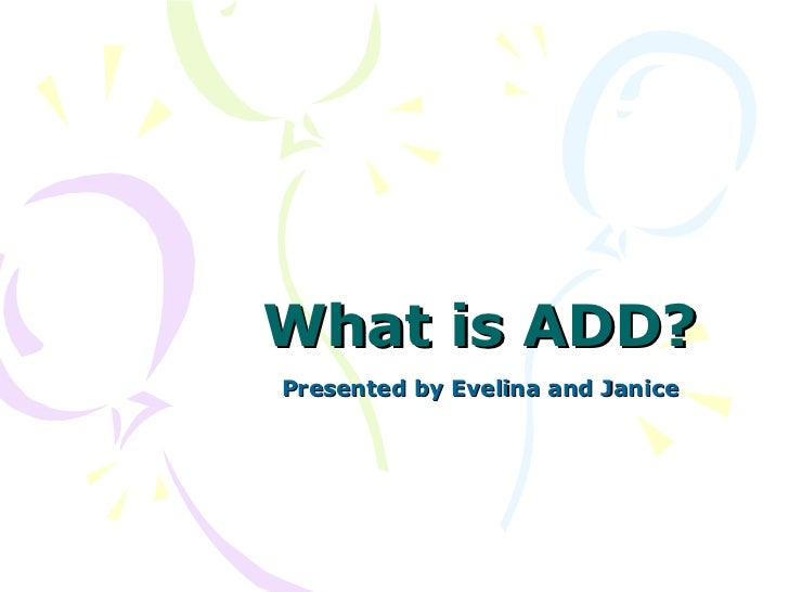 What is ADD? Presented by Evelina and Janice