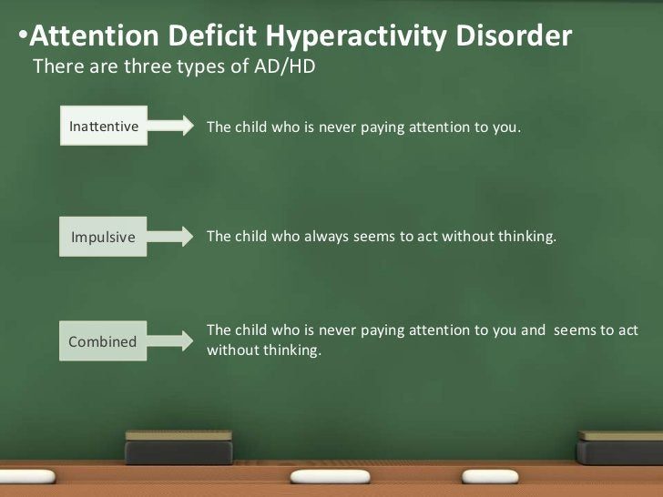•Attention Deficit Hyperactivity Disorder There are three types of AD/HD    Inattentive    The child who is never paying a...