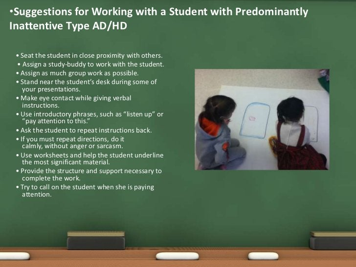 Suggestions for Working with a Student with PredominantlyInattentive Type AD/HD (continued) • Give positive feedback for c...