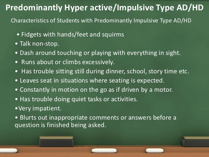 """•Predominantly Hyper active/Impulsive Type AD/HD  Continued  •   • Difficulty waiting their turn.  •   • Interrupts or """"bu..."""