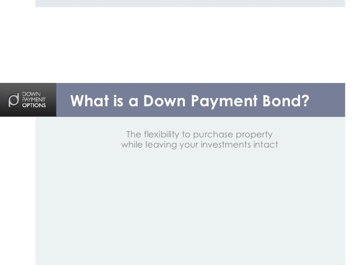What is a Down Payment Bond?      The flexibility to purchase property     while leaving your investments intact