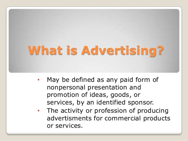 What is Advertising? • May be defined as any paid form of nonpersonal presentation and promotion of ideas, goods, or servi...
