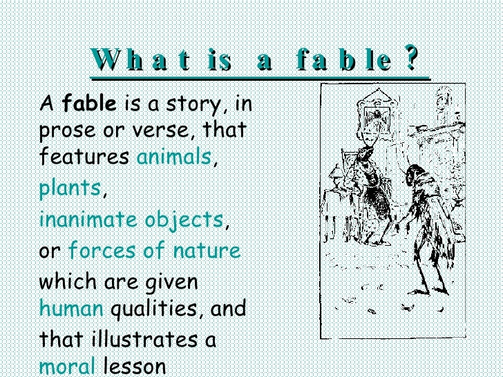 W h a t is a f a b le ? A fable is a story, in prose or verse, that features animals, plants, inanimate objects, or forces...
