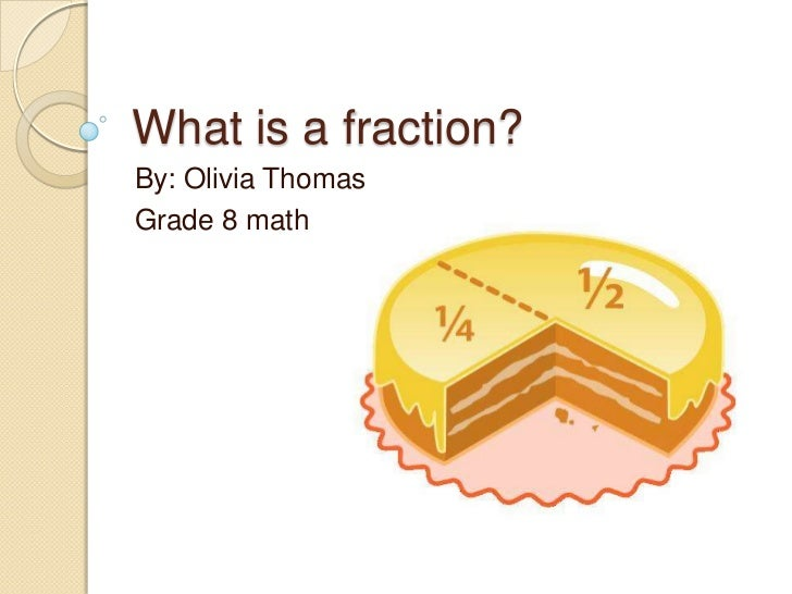 What is a fraction?<br />By: Olivia Thomas<br />Grade 8 math <br />
