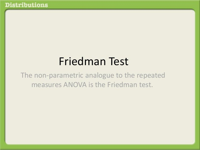 Friedman Test  The non-parametric analogue to the repeated  measures ANOVA is the Friedman test.