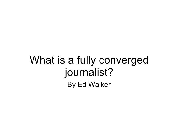What is a fully converged journalist? By Ed Walker