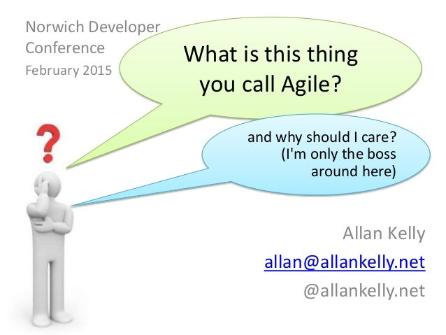 Allan Kelly allan@allankelly.net @allankelly.net What is this thing you call Agile? and why should I care? (I'm only the b...
