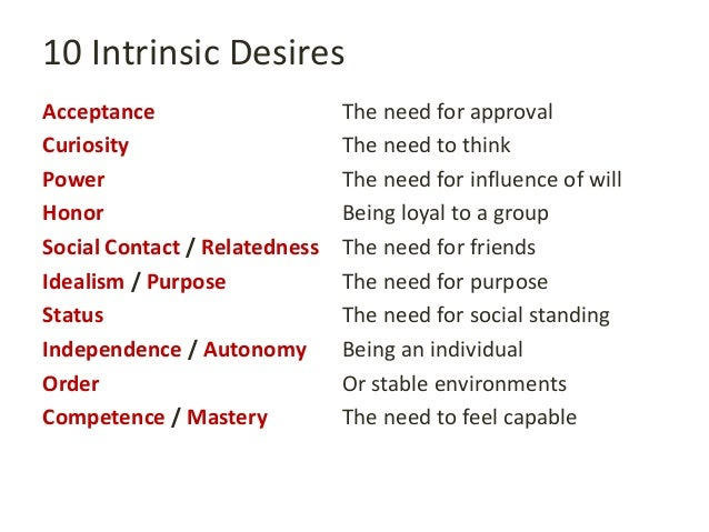 10 Intrinsic Desires Acceptance The need for approval Curiosity The need to think Power The need for influence of will Hon...
