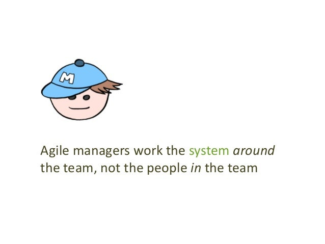 Agile managers work the system around the team, not the people in the team