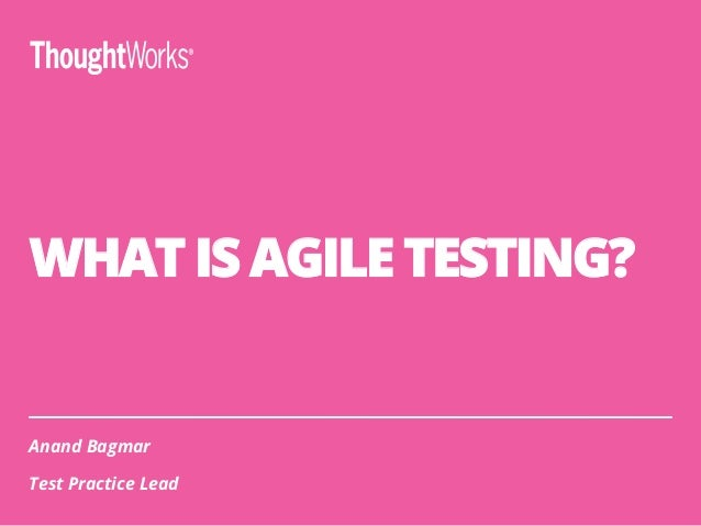 WHAT IS AGILE TESTING? Anand Bagmar Test Practice Lead