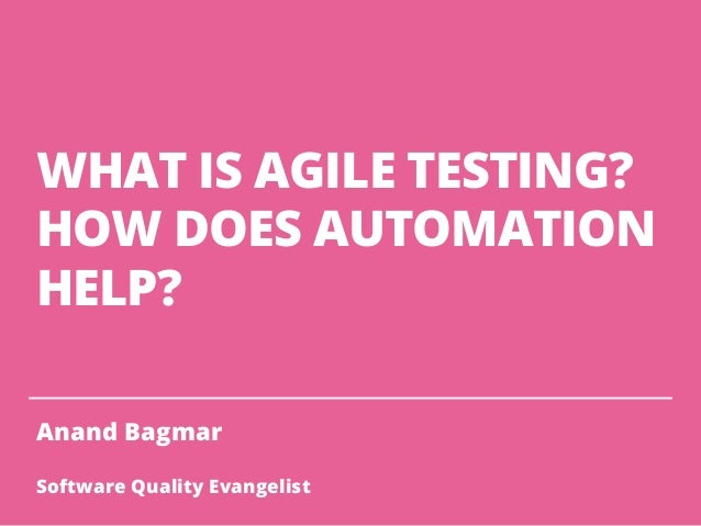 WHAT IS AGILE TESTING? HOW DOES AUTOMATION HELP? Anand Bagmar Software Quality Evangelist