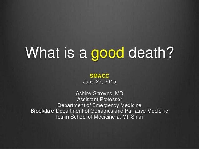 What is a good death? SMACC June 25, 2015 Ashley Shreves, MD Assistant Professor Department of Emergency Medicine Brookdal...