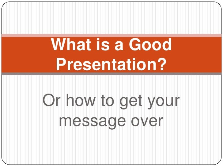 What is a Good Presentation?Or how to get your  message over