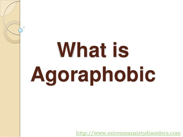 What is Agoraphobic http://www.extremeanxietydisorders.com