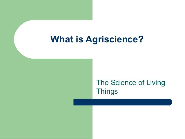 What is Agriscience?         The Science of Living         Things