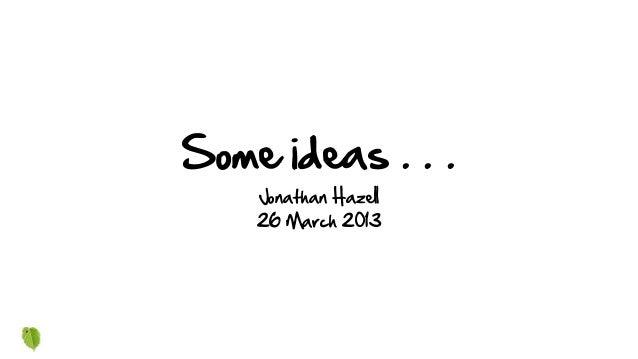 Some ideas . . .Jonathan Hazell26 March 2013