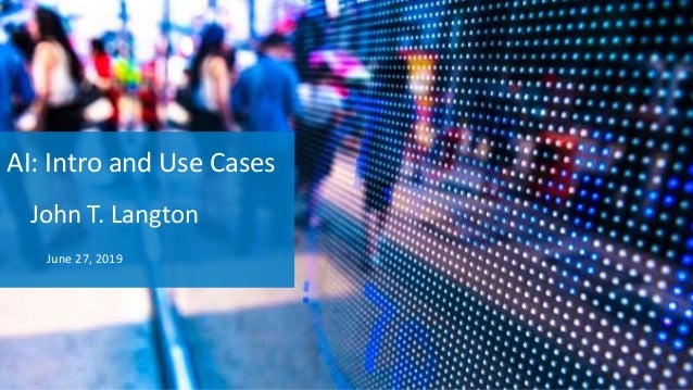 AI: Intro and Use Cases John T. Langton June 27, 2019