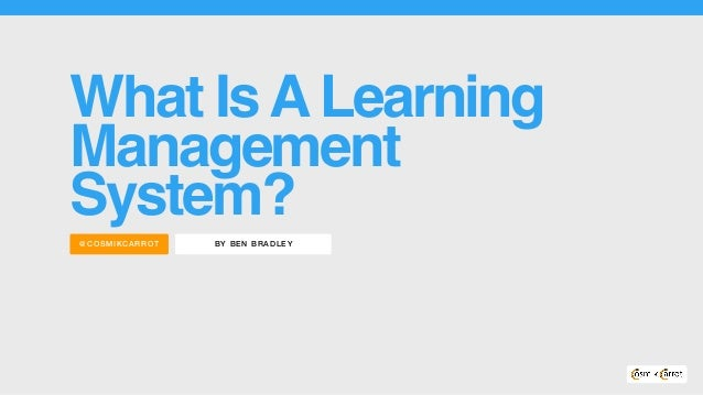 BY BEN BRADLEY@COS MIKC ARROT What IsALearning Management System?