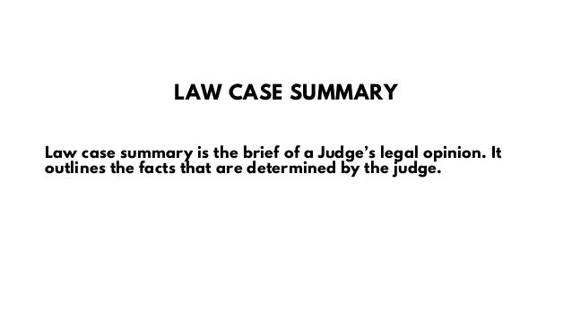 LAW CASE SUMMARY Law case summary is the brief of a Judge's legal opinion. It outlines the facts that are determined by th...