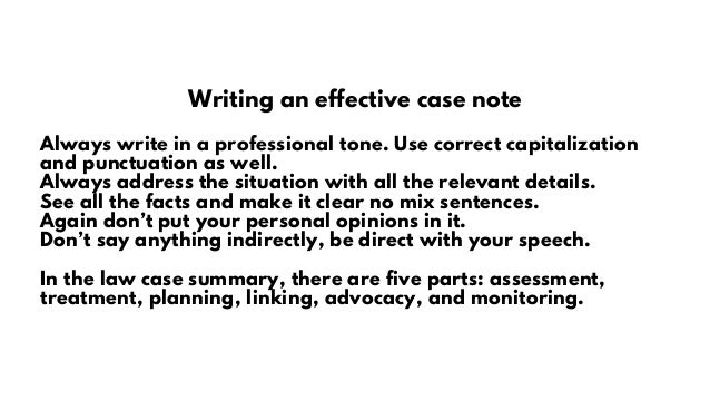 Writing an effective case note Always write in a professional tone. Use correct capitalization and punctuation as well. Al...