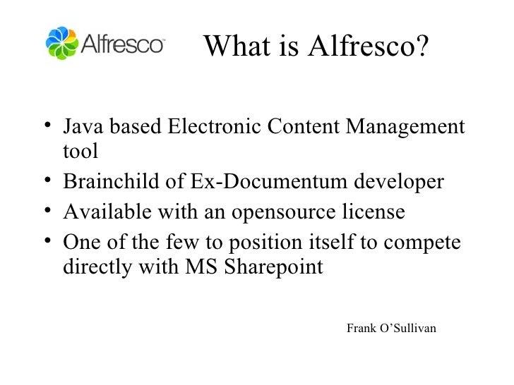What is Alfresco? <ul><li>Java based Electronic Content Management tool </li></ul><ul><li>Brainchild of Ex-Documentum deve...