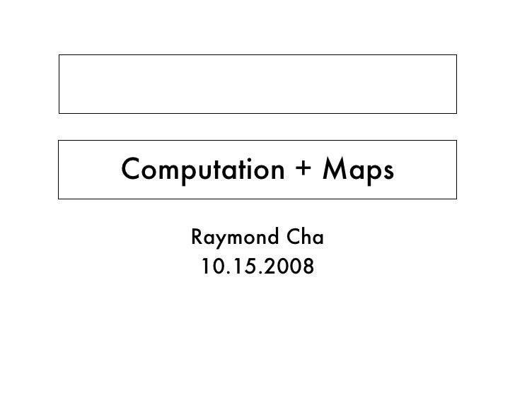 Computation + Maps      Raymond Cha      10.15.2008