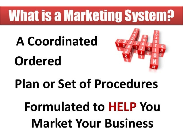 What is a Marketing System?A CoordinatedOrderedPlan or Set of Procedures  Formulated to HELP You   Market Your Business