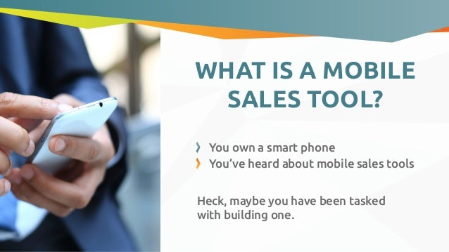 WHAT IS A MOBILE SALES TOOL? Heck, maybe you have been tasked with building one. You own a smart phone You've heard about ...