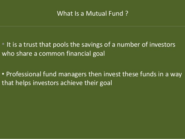 What Is a Mutual Fund ? • It is a trust that pools the savings of a number of investors who share a common financial goal ...
