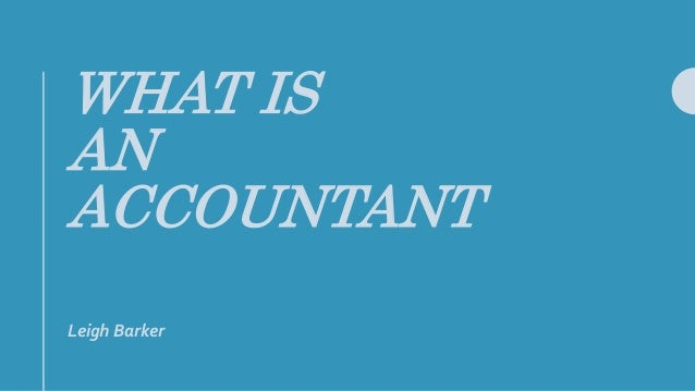 WHAT IS AN ACCOUNTANT Leigh Barker