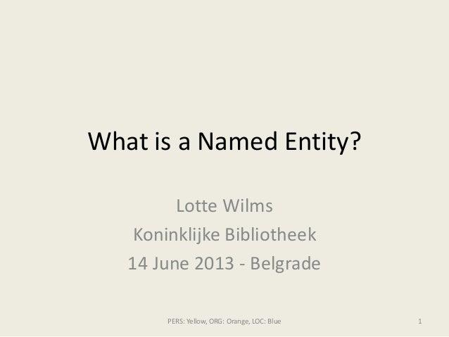 What is a Named Entity?Lotte WilmsKoninklijke Bibliotheek14 June 2013 - BelgradePERS: Yellow, ORG: Orange, LOC: Blue 1