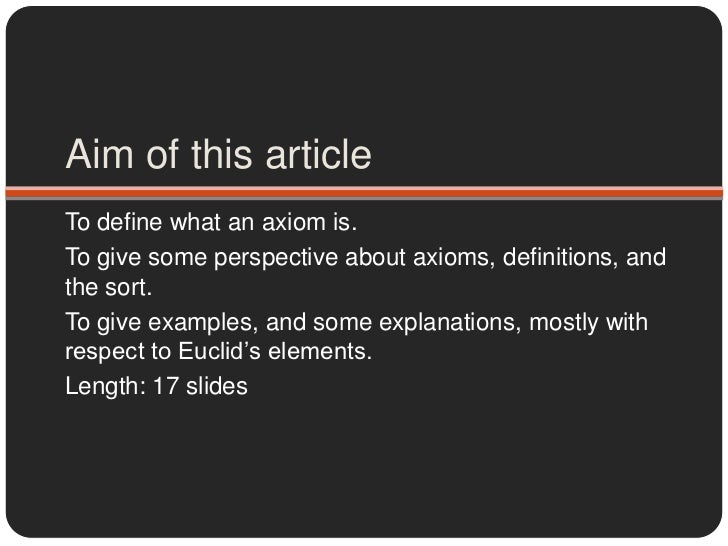 Aim of this article<br />To define what an axiom is.<br />To give some perspective about axioms, definitions, and the sort...