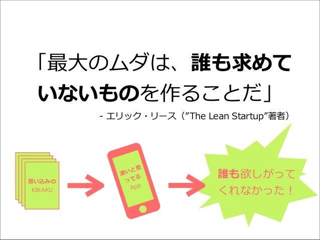 """「最⼤大のムダは、誰も求めて いないものを作ることだ」 -‐‑‒ エリック・リース(""""The Lean Startup""""著者)  思い込みの KIKAKU  思 いと 凄 る って App  誰も欲しがって くれなかった!"""