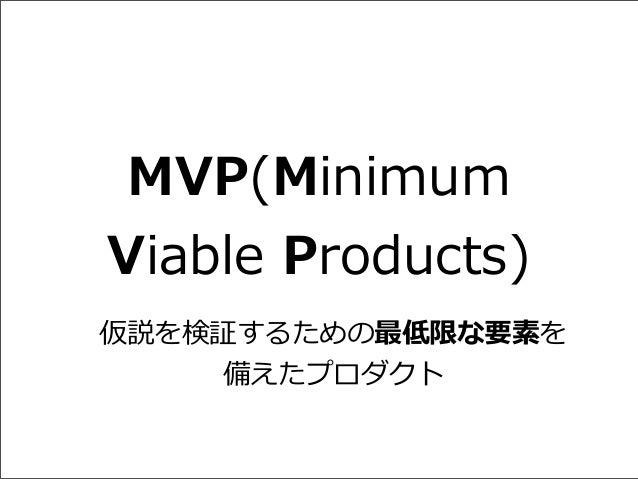 MVP(Minimum  Viable Products) 仮説を検証するための最低限な要素を 備えたプロダクト