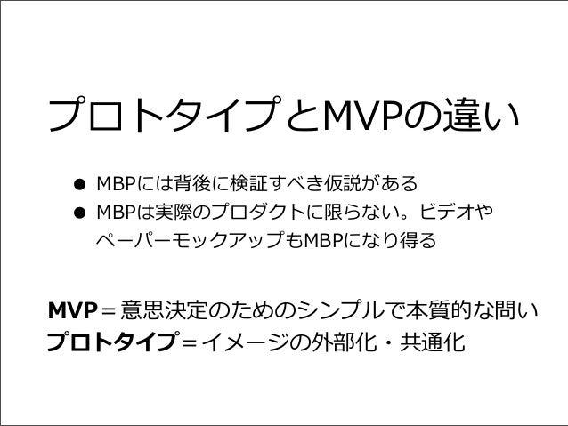 プロトタイプとMVPの違い • MBPには背後に検証すべき仮説がある • MBPは実際のプロダクトに限らない。ビデオや ペーパーモックアップもMBPになり得る  MVP=意思決定のためのシンプルで本質的な問い プロトタイプ=イメージの外部化・共...